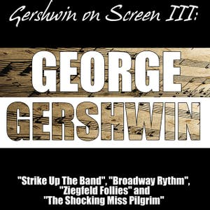 "Gershwin on Screen III: ""Strike Up The Band"", ""Broadway Rhythm"", ""Ziegfeld Follies"" and ""The Shocking Miss Pilgrim"""