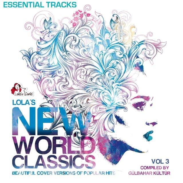 Lola's New World Classics, Vol. 3 - Essential Tracks (Beautiful Cover Versions Of Pupular Hits, Compiled By Gülbahar Kültür)