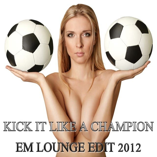 Kick It Like A Champion, EM Lounge Edit 2012 (Great Soccer Fussball Lounge And Chill Out Player)
