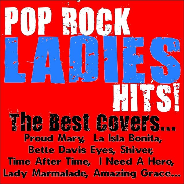 Pop Rock Ladies Hits! The Best Covers... (Proud Mary, La Isla Bonita, Bette Davis Eyes, Shiver, Time After Time, I Need A Hero, Lady Marmalade, Amazing Grace.....)