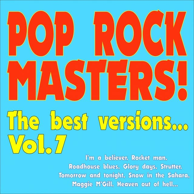 Pop Rock Masters! The Best Versions... (Vol.7 I'm A Believer, Rocket Man, Roadhouse Blues, Glory Days, Strutter, Tomorrow And Tonight, Snow In The Sahara, Maggie M'gill, Heaven Out Of Hell...)