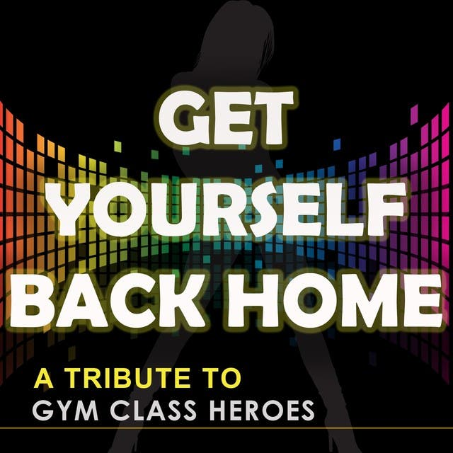 Get Yourself Back Home (A Tribute To Gym Class Heroes)