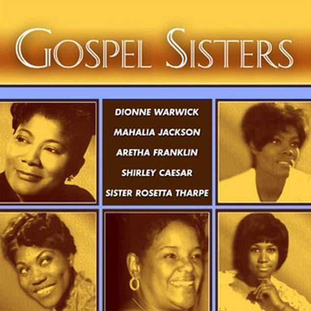 Gospel Sisters - Featuring Dionne Warwick, Mahalia Jackson, Aretha Franklin, Shirley Caesar & Rosetta Tharpe