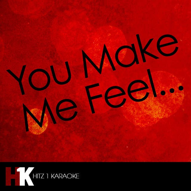 You Make Me Feel…