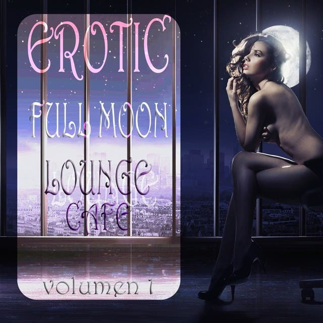 Erotic Full Moon Lounge Cafe, Vol. 1 (Sexy Uptempo Lounge Pearls)