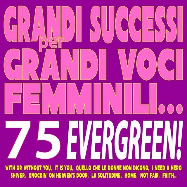 Grandi Successi Per Grandi Voci Femminili... 75 Evergreen! (With Or Without You, It Is You, Quello Che Le Donne Non Dicono, I Need A Hero, Shiver, Knockin' On Heaven's Door, La Solitudine, Home, Not Fair, Faith...)