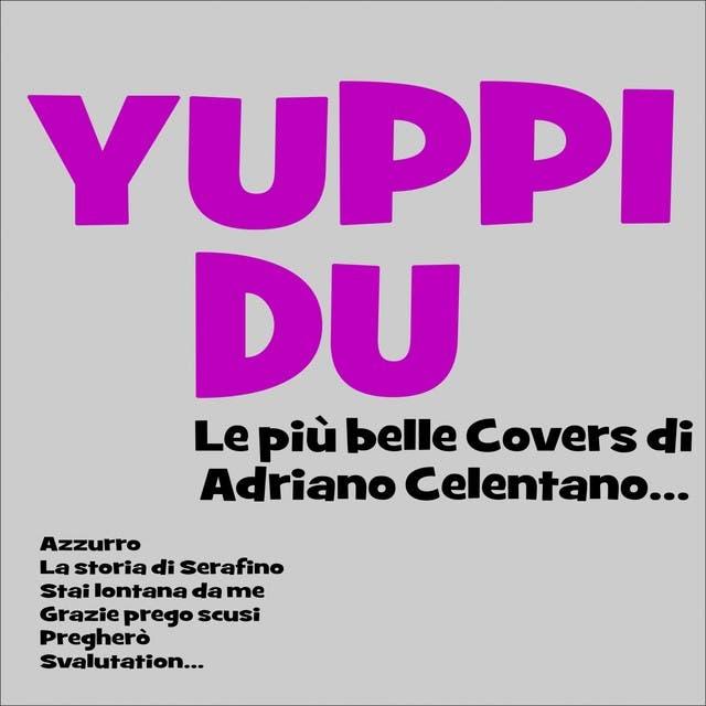 Yuppi Du! Le Più Belle Covers Di Adriano Celentano... (Azzurro, La Storia Di Serafino, Stai Lontana Da Me, Grazie Prego Scusi, Pregherò, Svalutation...)