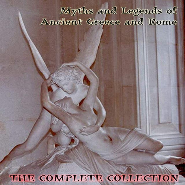 Myths And Legens Of Ancient Greece And Rome - The Complete Collection