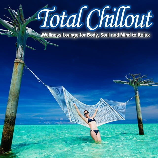 Total Chillout (Wellness Lounge For Body, Soul And Mind To Relax)