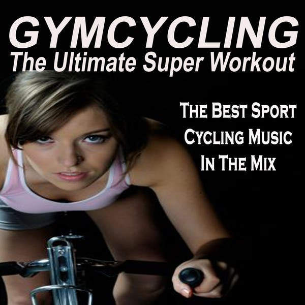 Gymcycling - The Ultimate Super Workout (The Best Sport Indoor Cycling Music In The Mix)