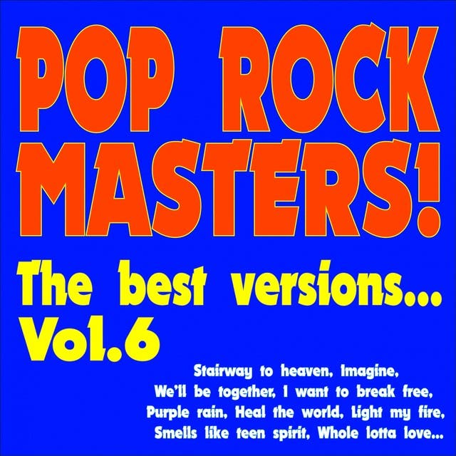 Pop Rock Masters! The Best Versions..., Vol. 6 (Stairway To Heaven, Imagine, We'll Be Together, I Want To Break Free, Purple Rain, Light My Fire, Smells Like Teen Spirit, Whole Lotta Love, Heal The World...)
