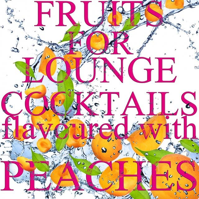 Fruits For Lounge Cocktails Flavoured With Peaches (Fresh Mix Of Lounge, Chill Out And Downtempo Grooves)