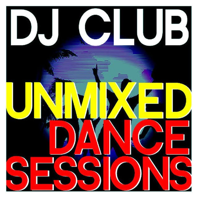 Dj Club - Unmixed Dance Sessions