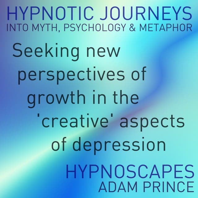 Seeking New Growth Within The 'Creative' Aspects Of Depression (Hypnosis: Journeys Into Myth, Psychology & Metaphor)