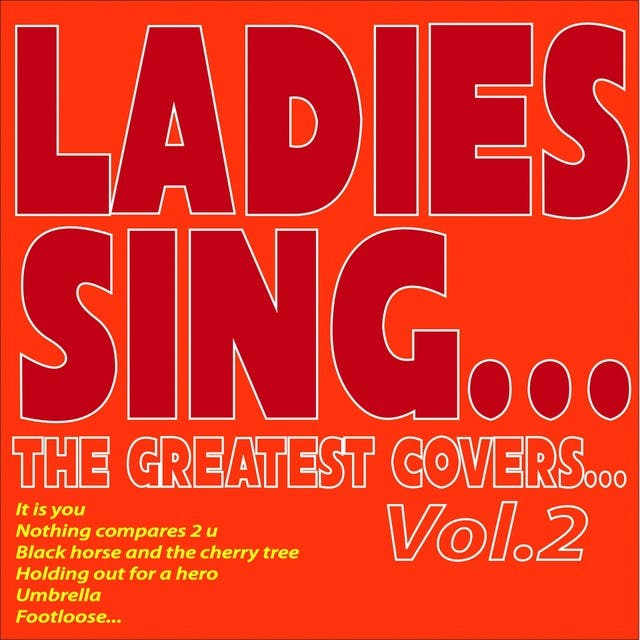 Ladies Sing...the Greatest Covers..., Vol. 2 (It Is You, Nothing Compares 2 U, Black Horse And The Cherry Tree, Holding Out For A Hero, Umbrella, Footloose...)